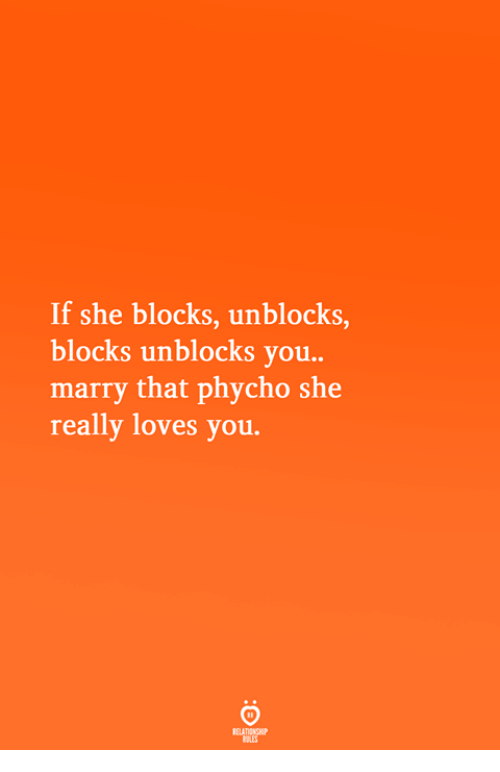 She, You, and Really: If she blocks, unblocks,  blocks unblocks you..  marry that phycho she  really loves you.