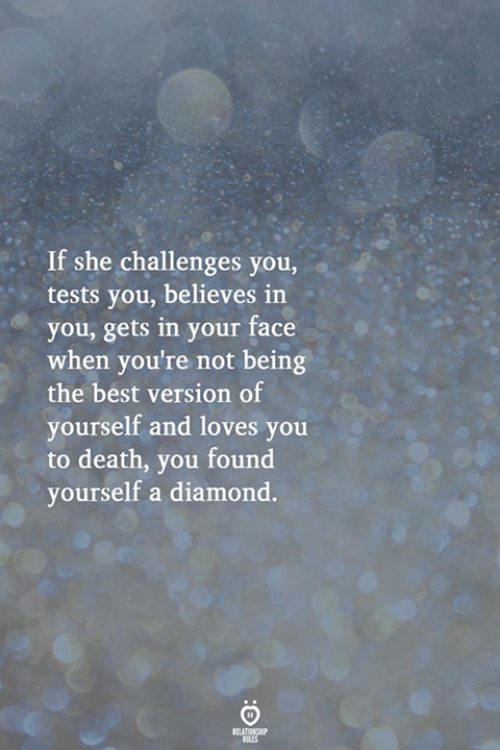 in-your-face: If she challenges you,  tests you, believes in  you, gets in your face  when you're not being  the best version of  yourself and loves you  to death, you found  yourself a diamond.  RELATIONSHIP  ES