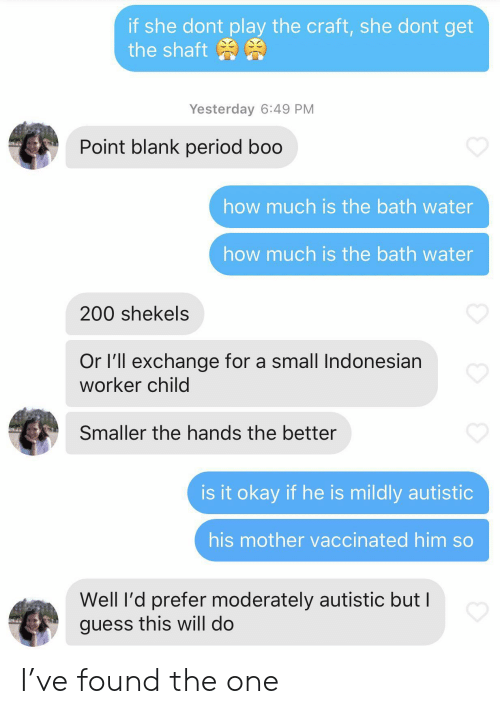 Bath Water: if she dont play the craft, she dont get  the shaft  Yesterday 6:49 PM  Point blank period boo  how much is the bath water  how much is the bath water  200 shekels  Or I'll exchange for a small Indonesian  worker child  Smaller the hands the better  is it okay if he is mildly autistic  his mother vaccinated him so  Well I'd prefer moderately autistic but I  guess this will do I've found the one