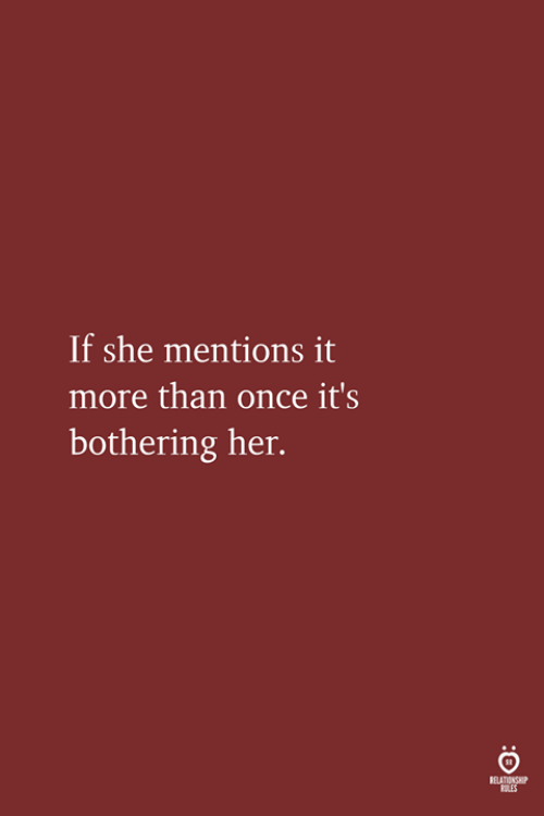 bothering: If she mentions it  more than once it's  bothering her.  ELATIONSHIP  OLES