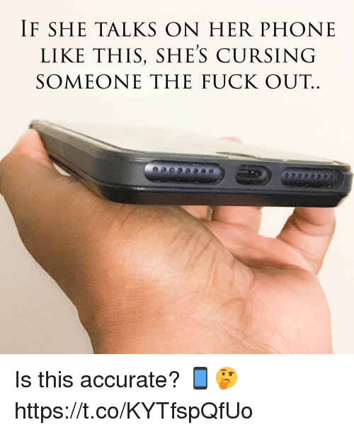 Phone, Fuck, and Her: IF SHE TALKS ON HER PHONE  LIKE THIS, SHE'S CURSING  SOMEONE THE FUCK OUT. Is this accurate? 📱🤔 https://t.co/KYTfspQfUo