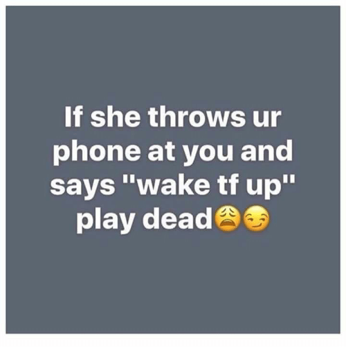 """Phone, Play, and She: If she throws ur  phone at you and  says """"wake tf up""""  play dead"""