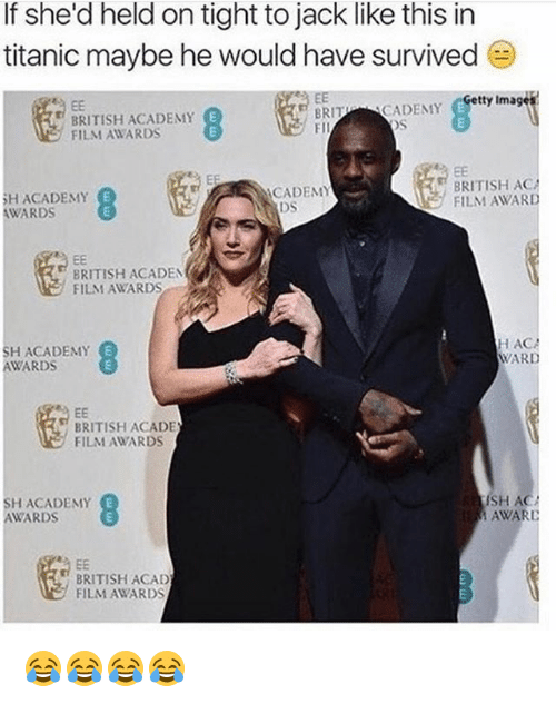 Academy Awards: If she'd held on tight to jack like this in  titanic maybe he would have survived  Eetty Imagets  BRITISH ACADEMY  FILM AWARDS  RITCADEMY  FII  BRITISH ACA  FILM AWARD  CADEMY  HACADEMY  AWARDS  DS  BRITISH ACADEN  FILM AWARDS  SH ACADEMY  AWARDS  HAC  WARD  BRITISH ACADE  FILM AWARDS  SH ACADEMY  AWARD  SH AC  AWARD  BRITISH ACAD  FILM AWARDS 😂😂😂😂