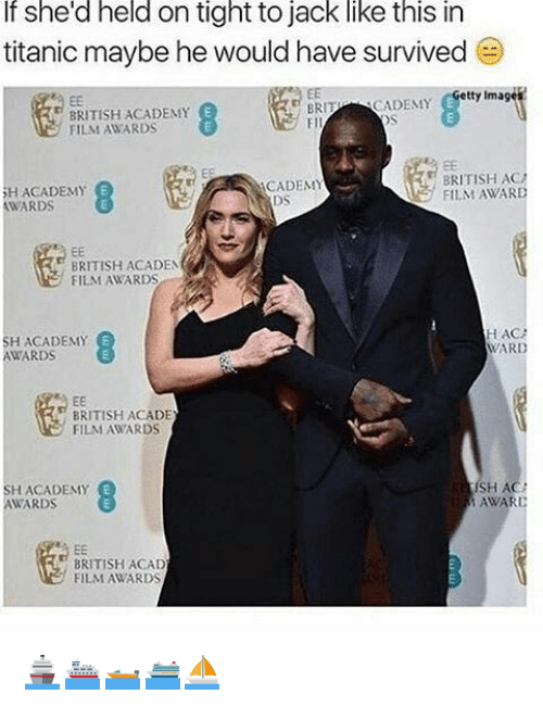 Academy Awards: If she'd held on tight to jack like this in  titanic maybe he would have survived  )  BRITISH ACADENMY  FILM AWARDS  BRITC  FIl  CADEMY etty Image  H ACADEMY  WARDS  BRITISH AC  FILM AWARD  CADEMY  BRITISH ACADEN  FILM AWARDS  SH ACADEMY  AWARDS  HAC  WARD  BRITISH ACADE  FILMAWARDS  SH ACADEMY  AWARDS  RE  SH AC  AWARD  BRITISH ACAD  FILM AWARDS 🚢⛴🛥🛳⛵