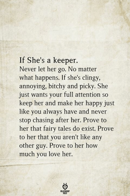 Love, Happy, and Never: If She's a keeper.  Never let her go. No matter  what happens. If she's clingy,  annoying, bitchy and picky. She  just wants your full attention so  keep her and make her happy just  like you always have and never  stop chasing after her. Prove to  her that fairy tales do exist. Prove  to her that you aren't like any  other guy. Prove to her how  much you love her.  BELATIONSHIP  LES