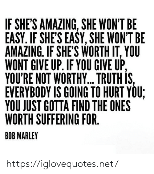 Suffering: IF SHE'S AMAZING, SHE WON'T BE  EASY. IF SHE'S EASY, SHE WON'T BE  AMAZING. IF SHE'S WORTH IT, YOU  WONT GIVE UP. IF YOU GIVE UP,  YOU'RE NOT WORTHY. TRUTH IS,  EVERYBODY IS GOING TO HURT YOU;  YOU JUST GOTTA FIND THE ONES  WORTH SUFFERING FOR.  BOB MARLEY https://iglovequotes.net/