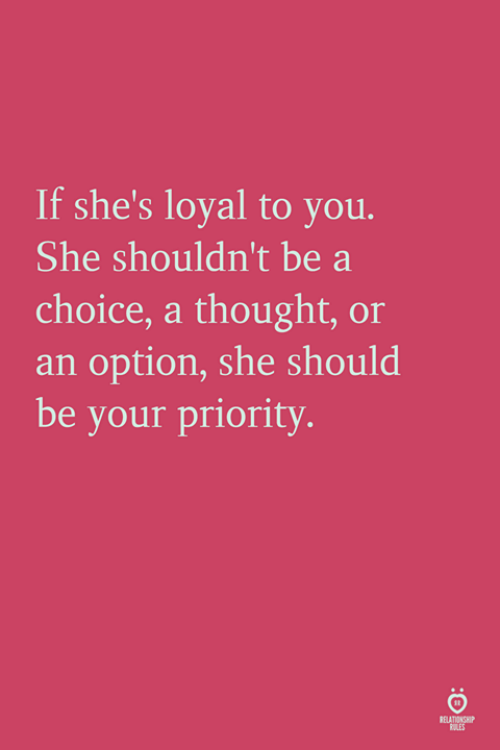 Thought, She, and You: If she's loyal to you.  She shouldn't be a  choice, a thought, or  an option, she should  be your priority.  RELATIONSH