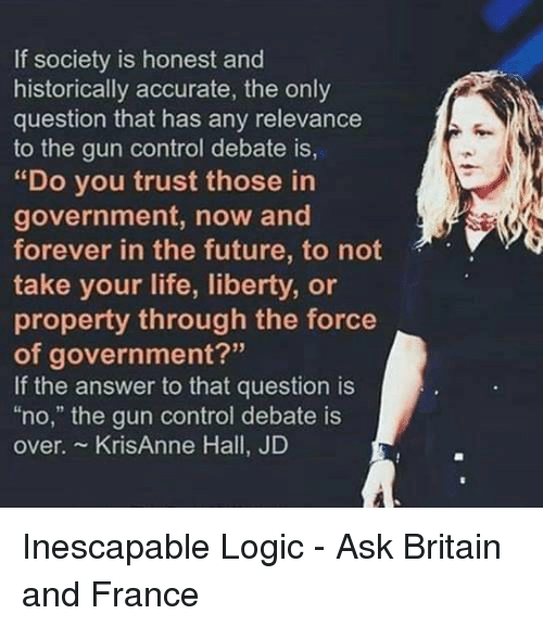 "Future, Life, and Logic: If society is honest and  historically accurate, the only  question that has any relevance  to the gun control debate is  ""Do you trust those in  government, now and  forever in the future, to not  take your life, liberty, or  property through the force  of government?""  If the answer to that question is  no,"" the gun control debate is  over. KrisAnne Hall, JD"
