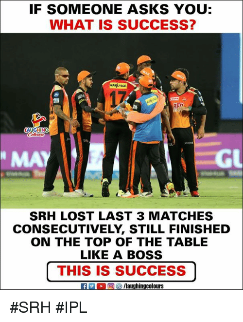 Srh: IF SOMEONE ASKS YOU:  WHAT IS SUCCESS?  17  Tm  MAY  GL  SRH LOST LAST 3 MATCHES  CONSECUTIVELY, STILL FINISHED  ON THE TOP OF THE TABLE  LIKE A BOSS  |THIS IS SUCCESS  fPCOMaughingcolours #SRH #IPL