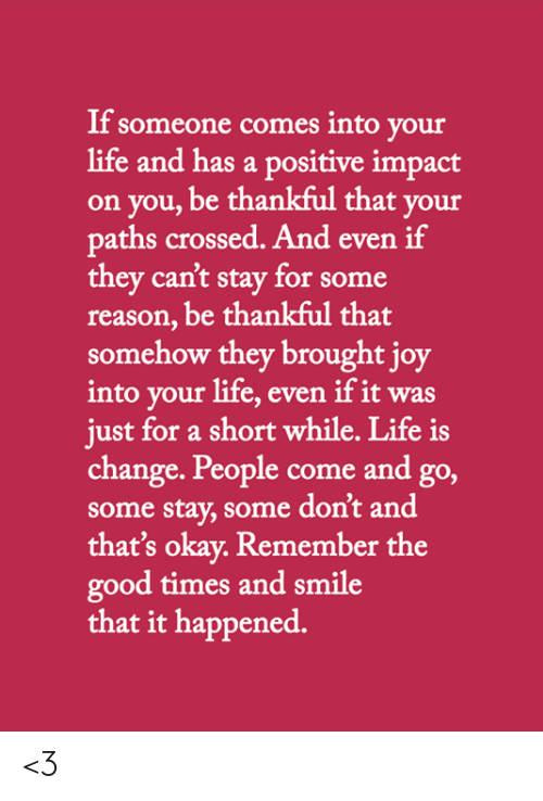 Life, Memes, and Good: If someone comes into your  life and has a positive impact  on you, be thankful that your  paths crossed. And even if  they can't stay for some  reason, be thankful that  somehow they brought joy  into your life, even if it was  just for a short while. Life is  change. People come and go,  some stay, some don't and  that's okay. Remember the  good times and smile  that it happened. <3