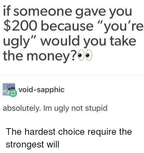 "Bailey Jay, Money, and Ugly: If someone gave you  $200 because ""you're  ugly"" would you take  the money?  void-sapphic  absolutely. Im ugly not stupid The hardest choice require the strongest will"