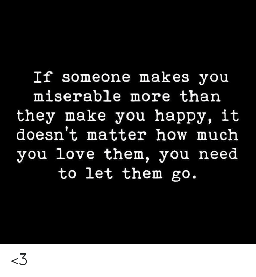 Doesnt Matter: If someone makes you  miserable more than  they make you happy, it  doesn't matter how much  you love them, you need  to let them go. <3