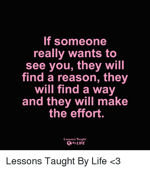 Lessoned: If someone  really wants to  see you, they will  find a reason, they  will find a way  and they will make  the effort.  Lessons Taught  By LIFE Lessons Taught By Life <3