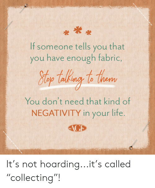 "Hoarding, You, and Lite: If someone tells you that  you have enough fabric,  Hlop Takng to thear  You don't need that kind of  NEGATIVITY in your lite.  AGE It's not hoarding...it's called ""collecting""!"