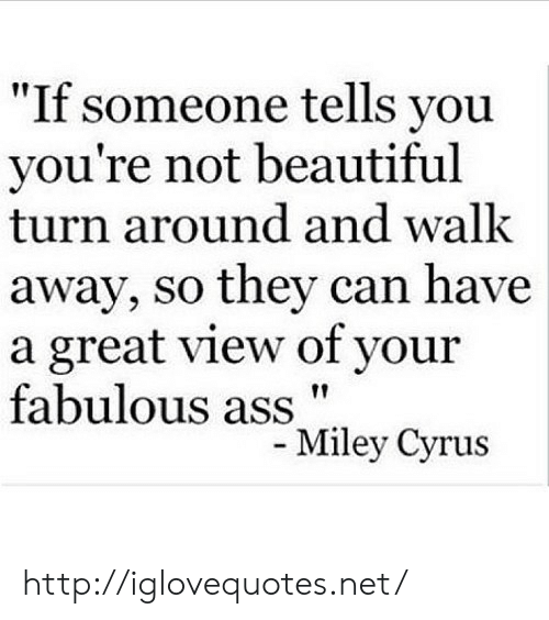 """cyrus: """"If someone tells you  you're not beautiful  turn around and walk  away, so they can have  a great view of your  fabulous ass""""  ley Cyrus http://iglovequotes.net/"""