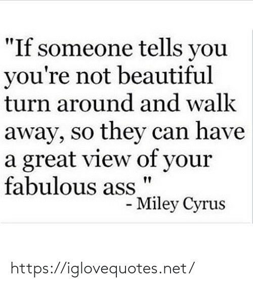 "turn around: ""If someone tells you  you're not beautiful  turn around and walk  away, so they can have  a great view of your  fabulous ass  - Miley Cyrus https://iglovequotes.net/"