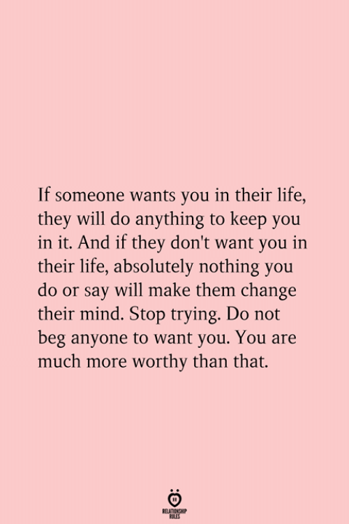 Life, Change, and Mind: If someone wants you in their life,  they will do anything to keep you  in it. And if they don't want you in  their life, absolutely nothing you  do or say will make them change  their mind. Stop trying. Do not  beg anyone to want you. You are  much more worthy than that.  RELATIONSHIP  ES