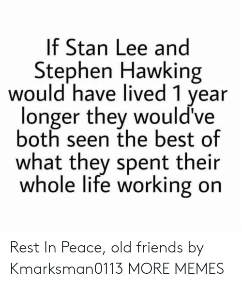 Dank, Friends, and Life: If Stan Lee and  Stephen Hawking  would have lived 1 year  longer they would've  both seen the best of  what they spent their  whole life working on Rest In Peace, old friends by Kmarksman0113 MORE MEMES