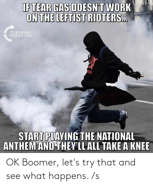 Take A Knee: IF TEAR GAS DOESN'T WORK  ON THE LEFTIST RIOTERS.  TURNING  POINT USA  NCHY  START PLAYING THE NATIONAL  ANTHEM AND-THEY'LL ALL TAKE A KNEE OK Boomer, let's try that and see what happens. /s