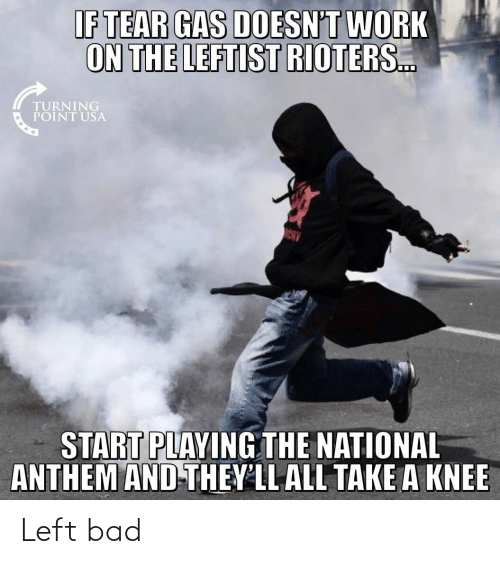 Take A Knee: IF TEAR GAS DOESN'T WORK  ON THE LEFTIST RIOTERS.  TURNING  POINT USA  START PLAYING THE NATIONAL  ANTHEM AND-THEY'LL ALL TAKE A KNEE Left bad