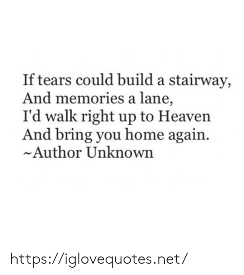 Heaven: If tears could build a stairway,  And memories a lane,  I'd walk right up to Heaven  And bring you home again  Author Unknown https://iglovequotes.net/