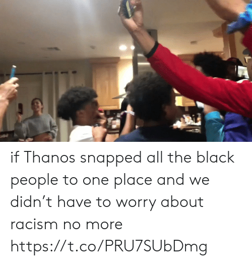 Funny, Racism, and Black: if Thanos snapped all the black people to one place and we didn't have to worry about racism no more https://t.co/PRU7SUbDmg