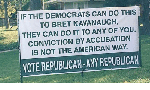 the american way: IF THE DEMOCRATS CAN DO THIS  TO BRET KAVANAUGH,  THEY CAN DO IT TO ANY OF YOU.  CONVICTION BY ACCUSATION  IS NOT THE AMERICAN WAY.  VOTE REPUBLICAN ANY REPUBLICAN