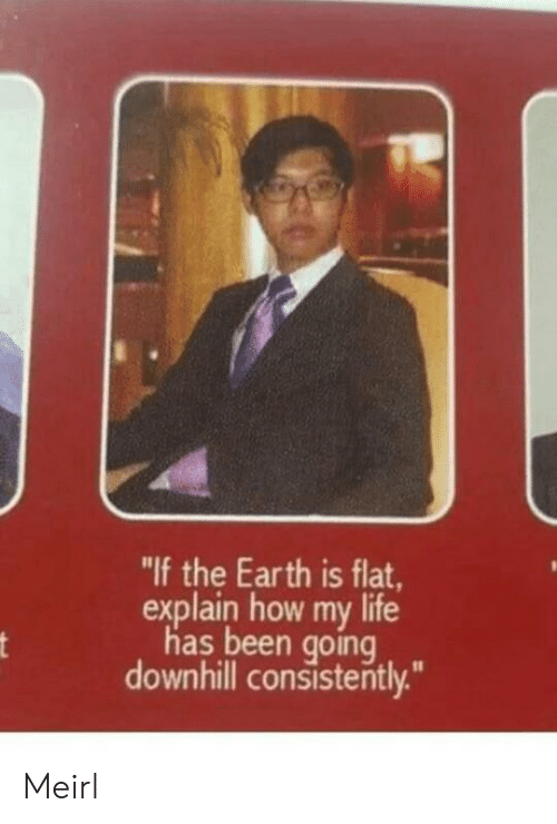 "Life, Earth, and Downhill: ""If the Earth is flat  explain how my life  has been going  downhill consistently."" Meirl"