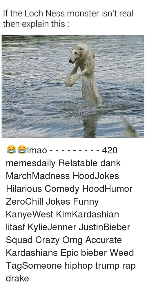 The Loch: If the Loch Ness monster isn't real  then explain this: 😂😂lmao - - - - - - - - - 420 memesdaily Relatable dank MarchMadness HoodJokes Hilarious Comedy HoodHumor ZeroChill Jokes Funny KanyeWest KimKardashian litasf KylieJenner JustinBieber Squad Crazy Omg Accurate Kardashians Epic bieber Weed TagSomeone hiphop trump rap drake