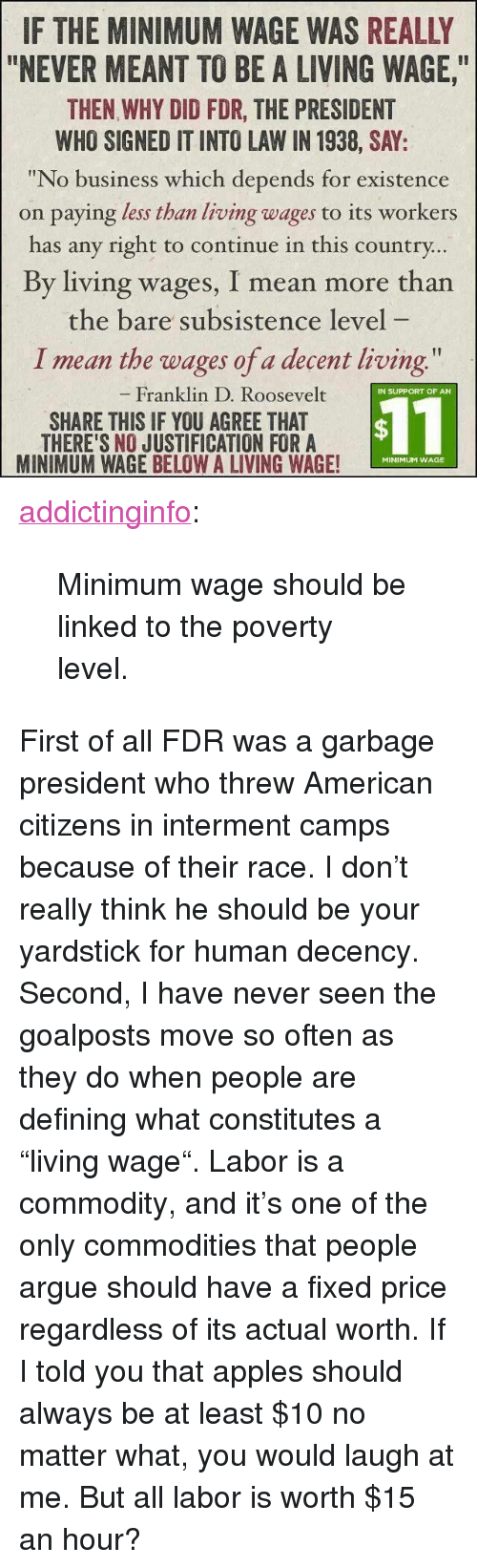 """I Told You That: IF THE MINIMUM WAGE WAS REALLY  """"NEVER MEANT TO BE A LIVING WAGE,  THEN WHY DID FDR, THE PRESIDENT  WHO SIGNED IT INTO LAW IN 1938, SAY:  """"No business which depends for existence  on paying less than living wages to its workers  has any right to continue in this country  By living wages, I mean more than  the bare subsistence level  I mean the wages of a decent living  Franklin D. Roosevelt  IN SUPPORT OF AN  SHARE THIS IF YOU AGREE THAT  THERE'S NO JUSTIFICATION FORA  MINIMUM WAGE BELOW A LIVING WAGE!  $11  MINIMUM WAGE <p><a href=""""http://addictinginfo.tumblr.com/post/83841892544/minimum-wage-should-be-linked-to-the-poverty"""" class=""""tumblr_blog"""">addictinginfo</a>:</p>  <blockquote><p>Minimum wage should be linked to the poverty level.</p></blockquote>  <p>First of all FDR was a garbage president who threw American citizens in interment camps because of their race. I don't really think he should be your yardstick for human decency.</p><p>Second, I have never seen the goalposts move so often as they do when people are defining what constitutes a """"living wage"""". Labor is a commodity, and it's one of the only commodities that people argue should have a fixed price regardless of its actual worth. If I told you that apples should always be at least $10 no matter what, you would laugh at me. But all labor is worth $15 an hour?</p>"""