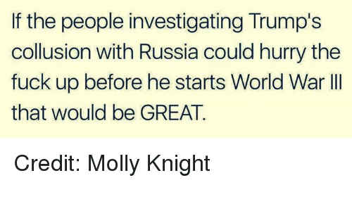 World War III: If the people investigating Trump's  collusion with Russia could hurry the  fuck up before he starts World War III  that would be GREAT. Credit: Molly Knight