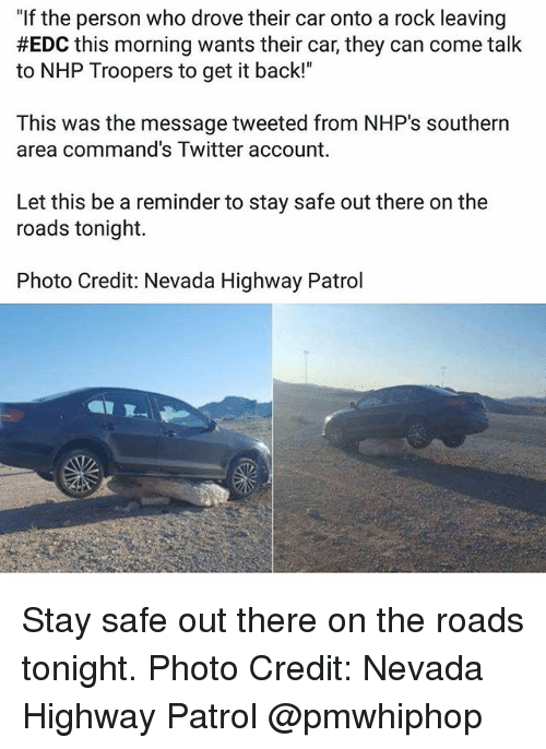 """Stay Safe Out There: """"If the person who drove their car onto a rock leaving  #EDC this morning wants their car, they can come talk  to NHP Troopers to get it back!""""  This was the message tweeted from NHP's southern  area command's Twitter account.  Let this be a reminder to stay safe out there on the  roads tonight.  Photo Credit: Nevada Highway Patrol Stay safe out there on the roads tonight. Photo Credit: Nevada Highway Patrol @pmwhiphop"""