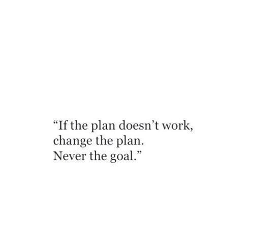 "Work, Goal, and Change: ""If the plan doesn't work,  change the plan.  Never the goal."""
