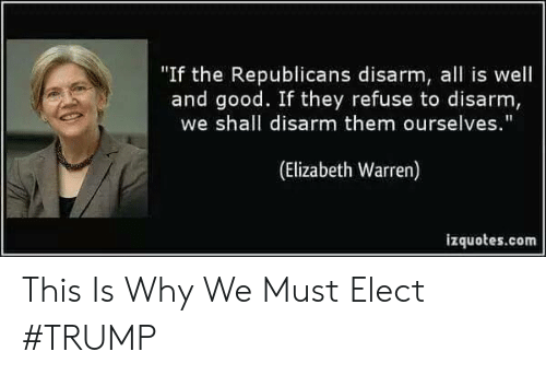 """Elizabeth Warren, Memes, and Good: """"If the Republicans disarm, all is well  and good. If they refuse to disarm,  we shall disarm them ourselves.  (Elizabeth Warren)  izquotes.com This Is Why We Must Elect #TRUMP"""