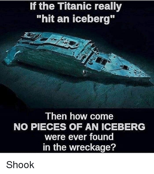 "Memes, Titanic, and 🤖: If the Titanic really  ""hit an iceberg""  Then how come  NO PIECES OF AN ICEBERG  were ever found  in the wreckage? Shook"