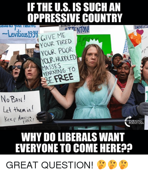Masses: IF THE U.S. IS SUCHAN  OPPRESSIVE COUNTRY  -Leviticusl93. ur. MEATTENTON!  TMMIL  GIVE MEENTON  YOUR TIRED  YOUR POOR  MASSES  YEARNING TO  SEFREE  NOBAN  Let then in  WHY DO LIBERALS WANT  EVERYONE TO COME HEREP GREAT QUESTION! 🤔🤔🤔