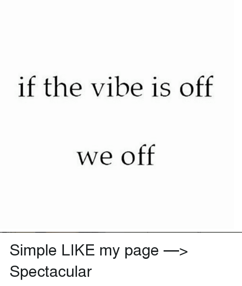 The Vibe: if the vibe is off  we off Simple  LIKE my page —> Spectacular