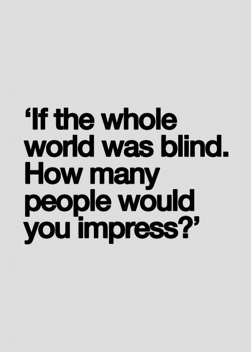 World, How, and You: 'If the whole  world was blind.  How many  people would  you impress?'