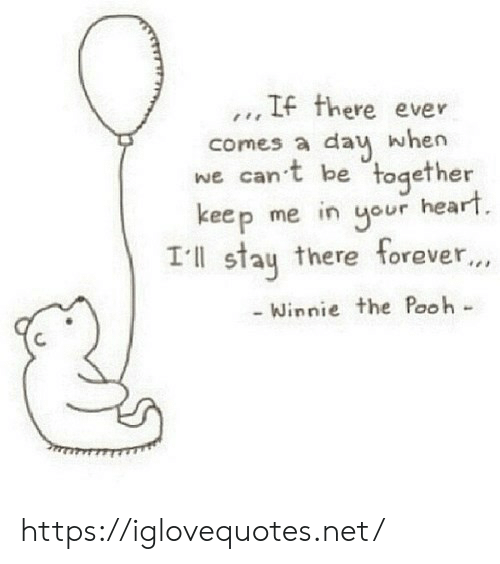 Winnie: .., IF there ever  comes a dau when  we can't be together  keep me in our heart  Ill stau there forever...  Winnie the Pooh- https://iglovequotes.net/