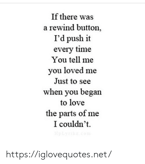 Parts: If there was  a rewind button,  I'd push it  every time  You tell me  you loved me  Just to see  when you began  to love  the parts of me  I couldn't  HpLyik.com https://iglovequotes.net/