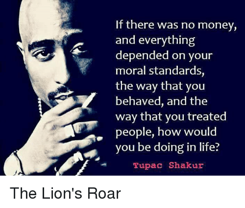 lion roar: If there was no money,  and everything  depended on your  moral standards,  the way that you  behaved, and the  way that you treated  people, how would  you be doing in life?  Tupac Shakur The Lion's Roar