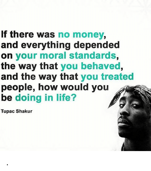 Tupac Shakur: If there was no money,  and everything depended  on your moral standards,  the way that you behaved,  and the way that you treated  people, how would you  be doing in life?  Tupac Shakur .