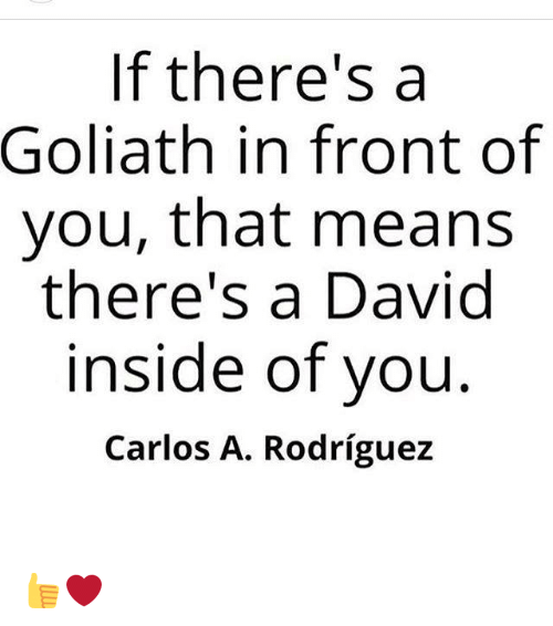Memes, 🤖, and Goliath: If there's a  Goliath in front of  you, that means  there's a David  inside of you  Carlos A. Rodriguez 👍❤️