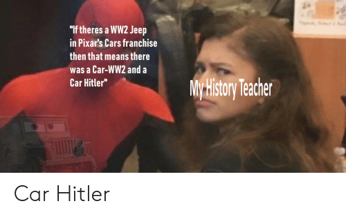 "Jeep: ""If theres a WW2 Jeep  in Pixar's Cars franchise  then that means there  was a Car-WW2 and a  Car Hitler""  My History Techer Car Hitler"