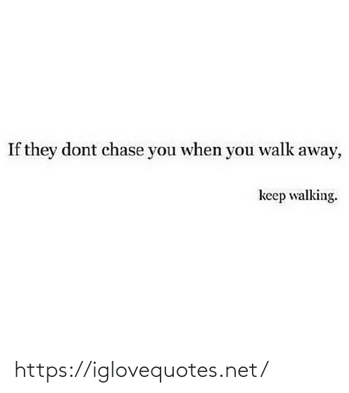 walking: If they dont chase you when you walk away,  keep walking. https://iglovequotes.net/