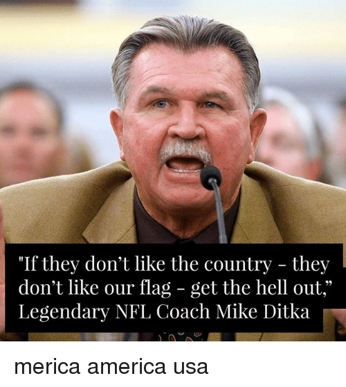 """get the hell out: """"If they don't like the country - they  don't like our flag - get the hell out,""""  Legendary NFL Coach Mike Ditka merica america usa"""