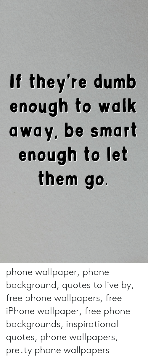 Dumb, Iphone, and Phone: If they're dumb  enough to walk  away, be smart  enough to let  them go. phone wallpaper, phone background, quotes to live by, free phone wallpapers, free iPhone wallpaper, free phone backgrounds, inspirational quotes, phone wallpapers, pretty phone wallpapers