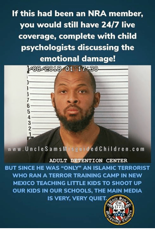 """Kids, Live, and Mexico: If this had been an NRA member,  you would still have 24/7 live  coverage, complete with child  psychologists discussing the  emotional damage!  08 2018 01 17.30  www.UncleS am s  Mis g u idedChildr en.c o m  ADULT DETENTION CENTER  BUT SINCE HE WAS """"ONLY"""" AN ISLAMIC TERRORIST  WHO RAN A TERROR TRAINING CAMP IN NEw  MEXICO TEACHING LITTLE KIDS TO SHOOT UP  OUR KIDS IN OUR SCHOOLS, THE MAIN MEDIA  IS VERY, VERY QUIET.  Est  1775"""