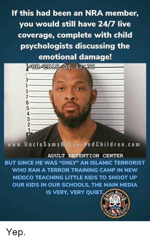 """Memes, Kids, and Live: If this had been an NRA member,  you would still have 24/7 live  coverage, complete with child  psychologists discussing the  emotional damage!  082018 01 1730  ww w. Un cle Sam s Mis guidedChildren.c o m  ADULT DETENTION CENTER  BUT SINCE HE WAS """"ONLY"""" AN ISLAMIC TERRORIST  WHO RAN A TERROR TRAINING CAMP IN NEw  MEXICO TEACHING LITTLE KIDS TO SHOOT UP  OUR KIDS IN OUR SCHOOLS, THE MAIN MEDIA  IS VERY, VERY QUIET  est  1775 Yep."""
