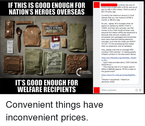 """Food, Fresh, and Money: IF THIS IS GOOD ENOUGH FOR  NATION'S HEROES OVERSEAS  Currently the cost of  producing a single MRE is $7.25, and you'd  eat 3 a day in the military. That's a cost of  $21.75 every day.  Currently the maximum amount in food  stamps that you can receive is $192 a  month, or $6.40 a day  So yes, I agree, let's increase what we  spend on welfare by MORE THAN 3  TIMES. And then let's actually use that  money to buy fresh foods at lower cost,  because the reason MREs are expensive is  because they are pre-cooked, pre-  processed, pre-packaged and sometimes  even have chemical heating elements  included, such that the meals are READY  TO EAT. It's this processing that makes  them so expensive, and so tasteless.  FIRST STRIKE  2  Also, please note that an average MRE  contains 1200 calories. I'm seeing greatly  inflated numbers in the discussion above.  DICED PEARS  https://en.wikipedia.org/wiki/Meal,_Ready-  to-Eat...  """"Each meal provides about 1200 Calories  (5020.8 kJ).""""  - """"The internal cost of a 12 pack case of  MREs is $86.98 (approx. $7.25 a meal) to  the government""""  CRACKERS  DO NOT OVERFILL  TURNING  POINT USA  https://www.fns.usda.gov/snap/eligibility...  """"People in household:1 Maximum  allotment: $192  IT'S GOOD ENOUGH FOR  WELFARE RECIPIENTS  Write a comment..."""